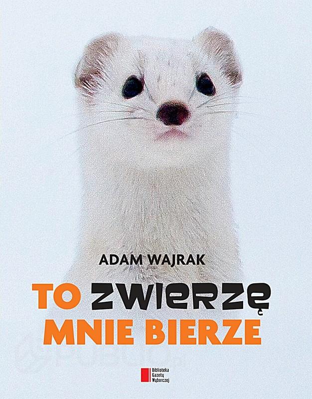 Adam Wajrak - To zwierzę mnie bierze (okładka)